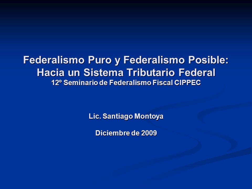 Federalismo Puro y Federalismo Posible: Hacia un Sistema Tributario Federal 12º Seminario de Federalismo Fiscal CIPPEC Lic. Santiago Montoya Diciembre