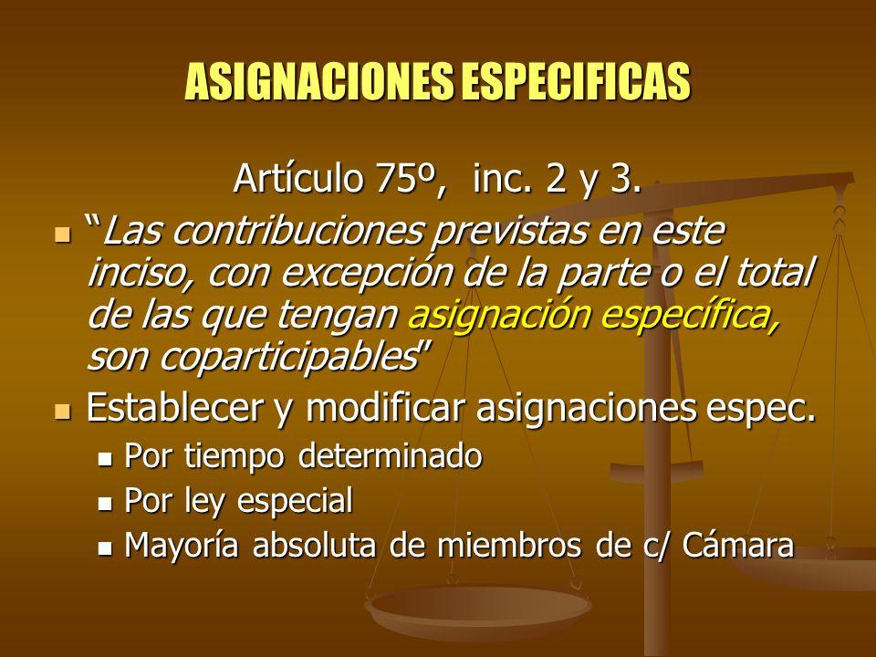 ASIGNACIONES ESPECIFICAS Artículo 75º, inc. 2 y 3. Las contribuciones previstas en este inciso, con excepción de la parte o el total de las que tengan