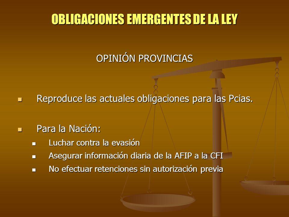 OBLIGACIONES EMERGENTES DE LA LEY OPINIÓN PROVINCIAS Reproduce las actuales obligaciones para las Pcias. Reproduce las actuales obligaciones para las