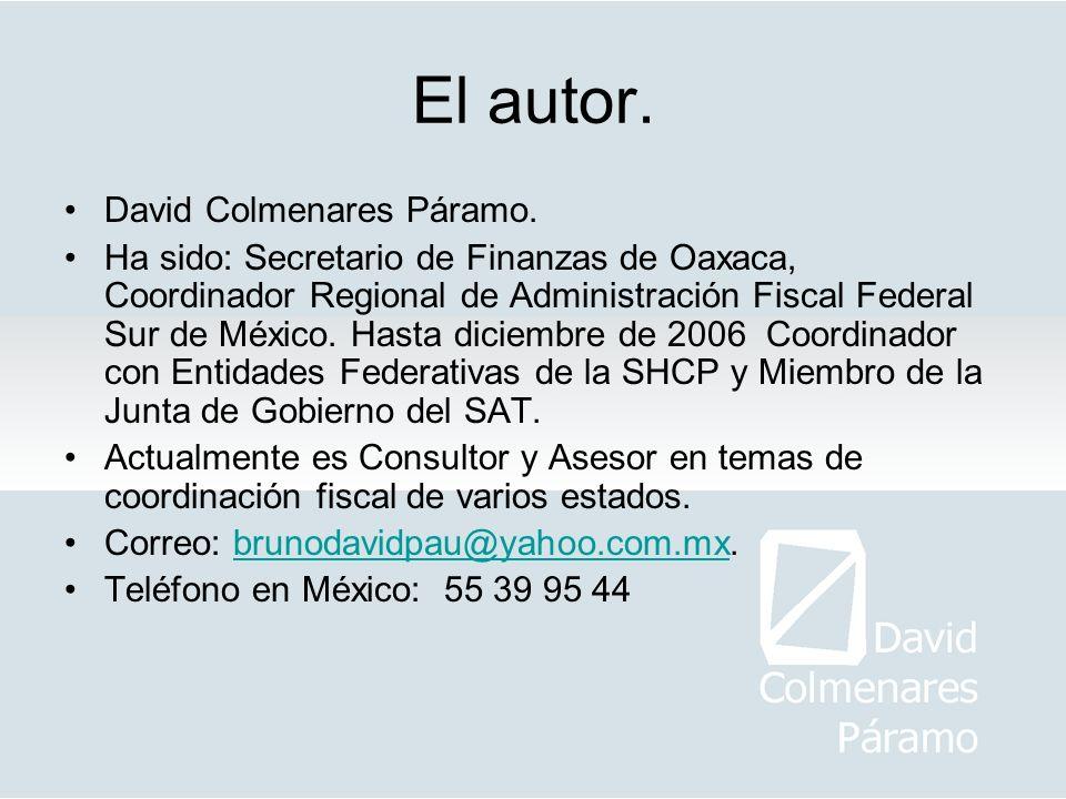 El autor. David Colmenares Páramo. Ha sido: Secretario de Finanzas de Oaxaca, Coordinador Regional de Administración Fiscal Federal Sur de México. Has