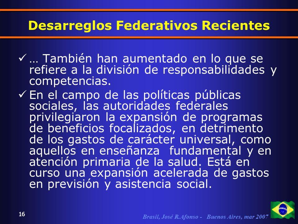 Brasil, José R.Afonso - Buenos Aires, mar 2007 16 Desarreglos Federativos Recientes … También han aumentado en lo que se refiere a la división de responsabilidades y competencias.