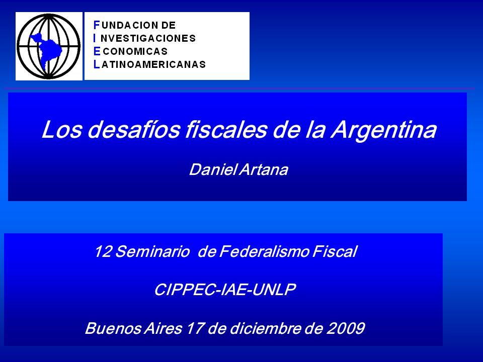 Los desafíos fiscales de la Argentina Daniel Artana 12 Seminario de Federalismo Fiscal CIPPEC-IAE-UNLP Buenos Aires 17 de diciembre de 2009