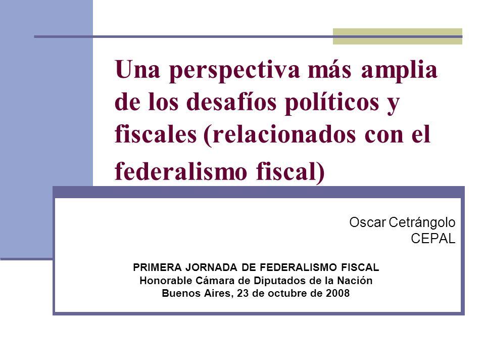 Una perspectiva más amplia de los desafíos políticos y fiscales (relacionados con el federalismo fiscal) Oscar Cetrángolo CEPAL PRIMERA JORNADA DE FED