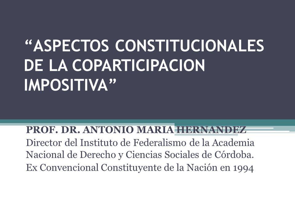ASPECTOS CONSTITUCIONALES DE LA COPARTICIPACION IMPOSITIVA PROF. DR. ANTONIO MARIA HERNANDEZ Director del Instituto de Federalismo de la Academia Naci