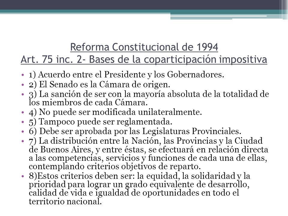 Reforma Constitucional de 1994 Art. 75 inc. 2- Bases de la coparticipación impositiva 1) Acuerdo entre el Presidente y los Gobernadores. 2) El Senado