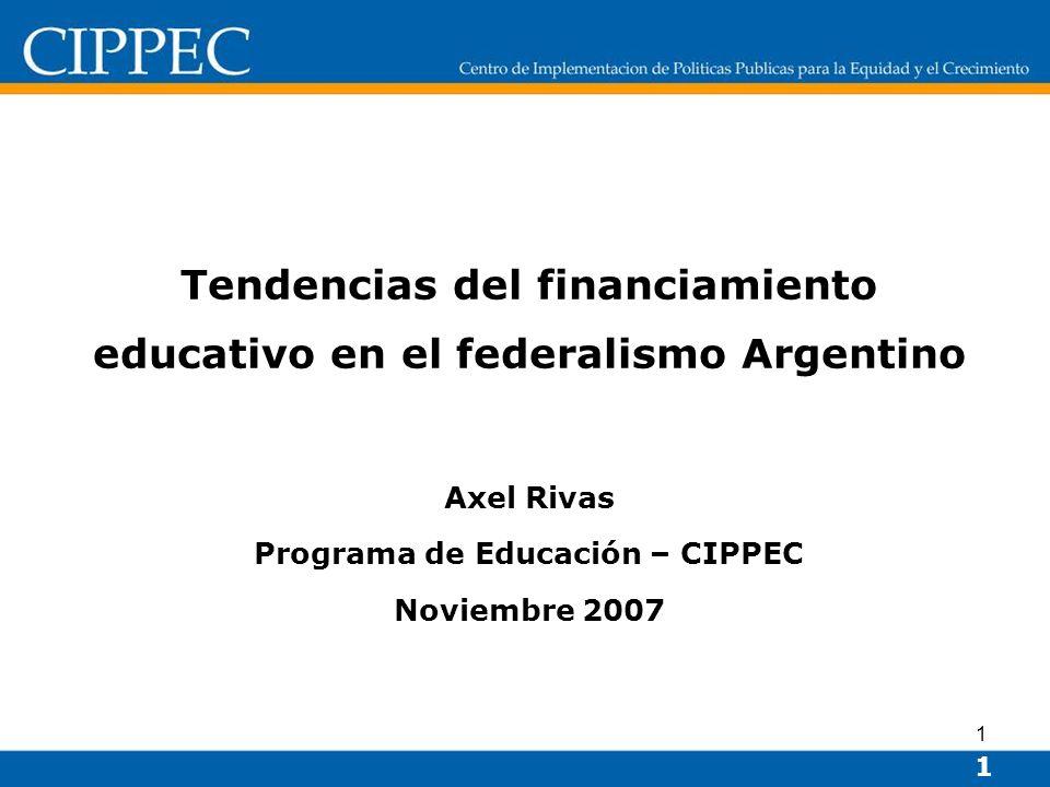 1 Tendencias del financiamiento educativo en el federalismo Argentino Axel Rivas Programa de Educación – CIPPEC Noviembre 2007 1