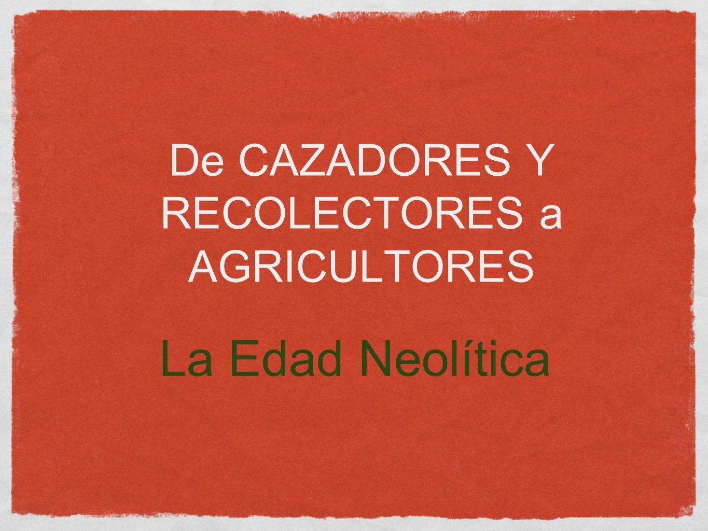 De CAZADORES Y RECOLECTORES a AGRICULTORES La Edad Neolítica