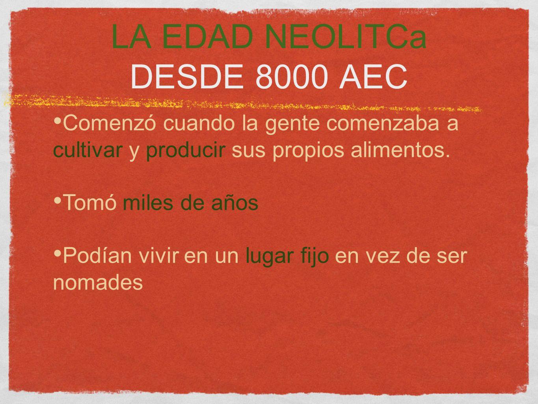 LA EDAD NEOLITCa DESDE 8000 AEC Comenzó cuando la gente comenzaba a cultivar y producir sus propios alimentos. Tomó miles de años Podían vivir en un l