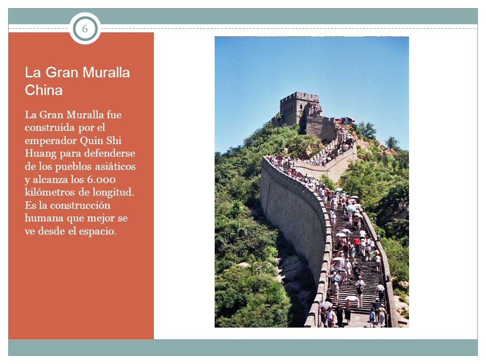 6 La Gran Muralla China La Gran Muralla fue construida por el emperador Quin Shi Huang para defenderse de los pueblos asiáticos y alcanza los 6.000 ki