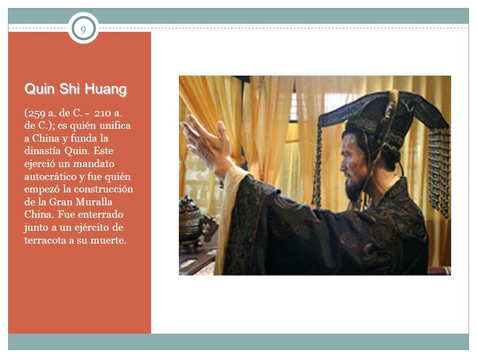 9 Quin Shi Huang (259 a. de C. - 210 a. de C.); es quién unifica a China y funda la dinastía Quin. Este ejerció un mandato autocrático y fue quién emp