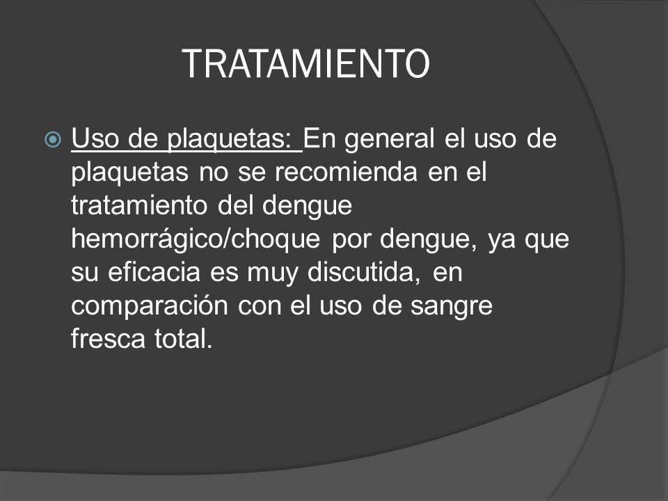 TRATAMIENTO Uso de plaquetas: En general el uso de plaquetas no se recomienda en el tratamiento del dengue hemorrágico/choque por dengue, ya que su ef