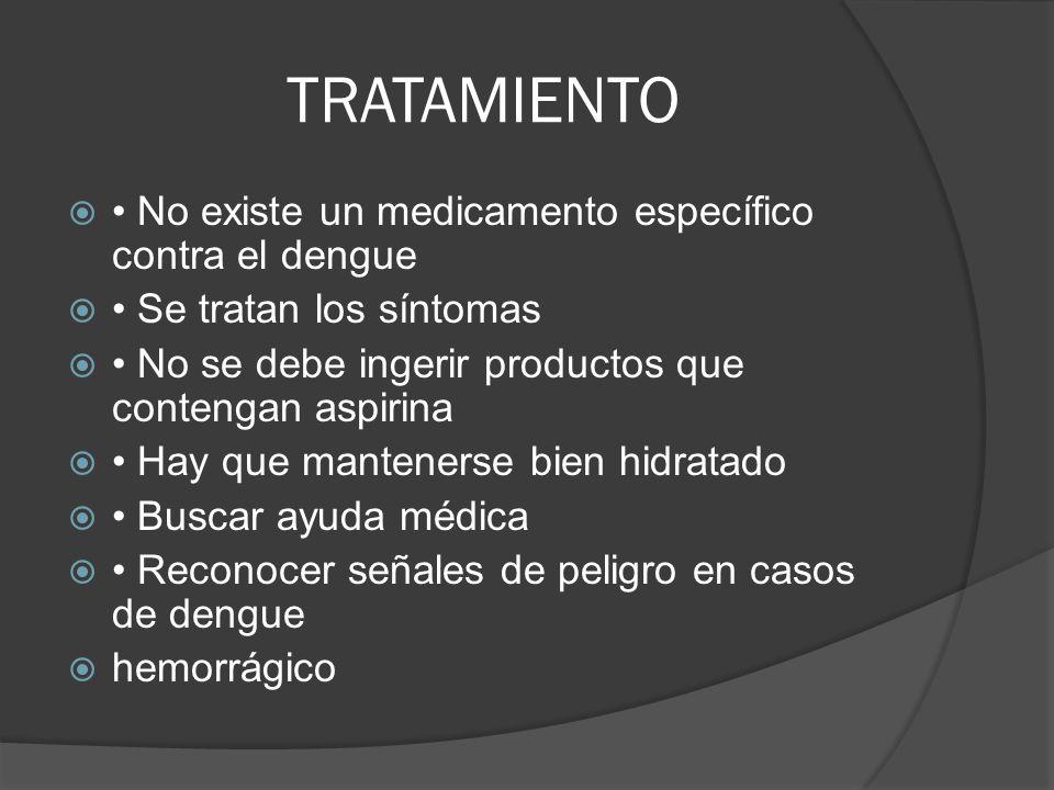 TRATAMIENTO No existe un medicamento específico contra el dengue Se tratan los síntomas No se debe ingerir productos que contengan aspirina Hay que ma