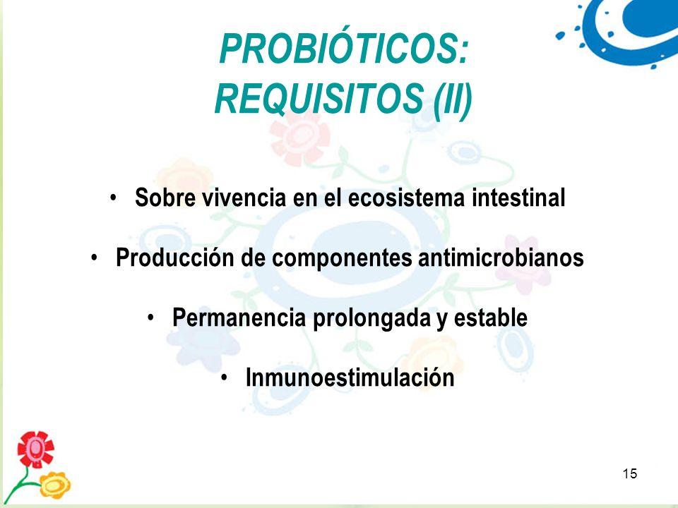 15 PROBIÓTICOS: REQUISITOS (II) Sobre vivencia en el ecosistema intestinal Producción de componentes antimicrobianos Permanencia prolongada y estable