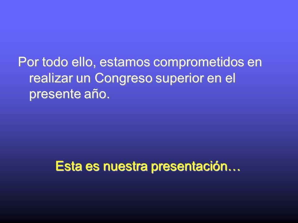 Por todo ello, estamos comprometidos en realizar un Congreso superior en el presente año. Esta es nuestra presentación…