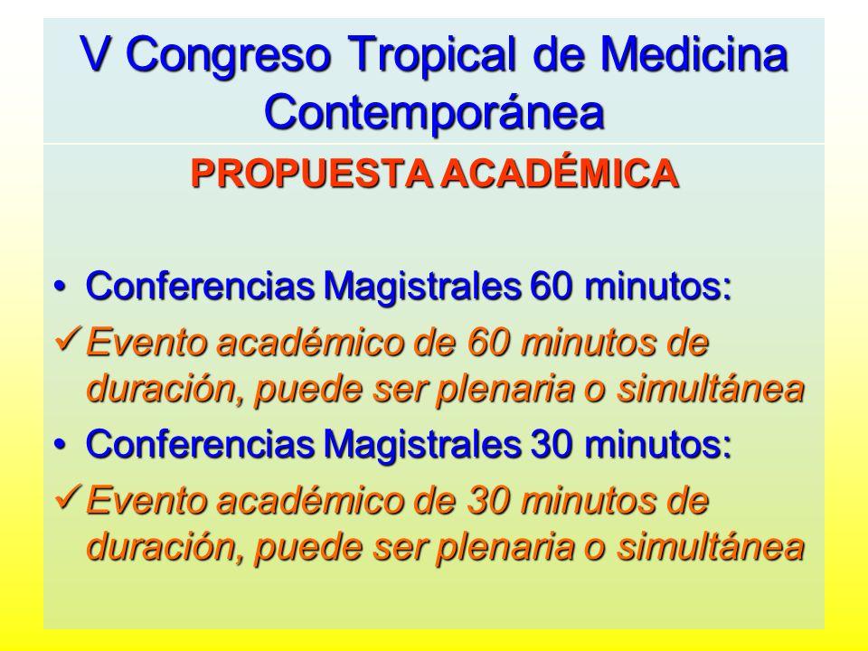 V Congreso Tropical de Medicina Contemporánea PROPUESTA ACADÉMICA Conferencias Magistrales 60 minutos: Evento académico de 60 minutos de duración, puede ser plenaria o simultánea Conferencias Magistrales 30 minutos: Evento académico de 30 minutos de duración, puede ser plenaria o simultánea
