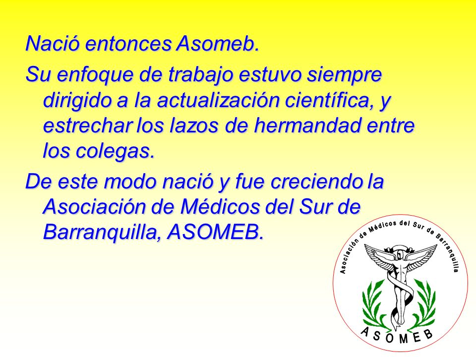 Nació entonces Asomeb. Su enfoque de trabajo estuvo siempre dirigido a la actualización científica, y estrechar los lazos de hermandad entre los coleg