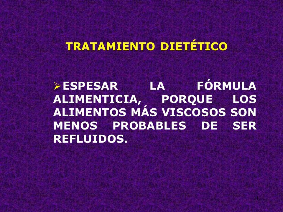 11 TRATAMIENTO DIETÉTICO ESPESAR LA FÓRMULA ALIMENTICIA, PORQUE LOS ALIMENTOS MÁS VISCOSOS SON MENOS PROBABLES DE SER REFLUIDOS.