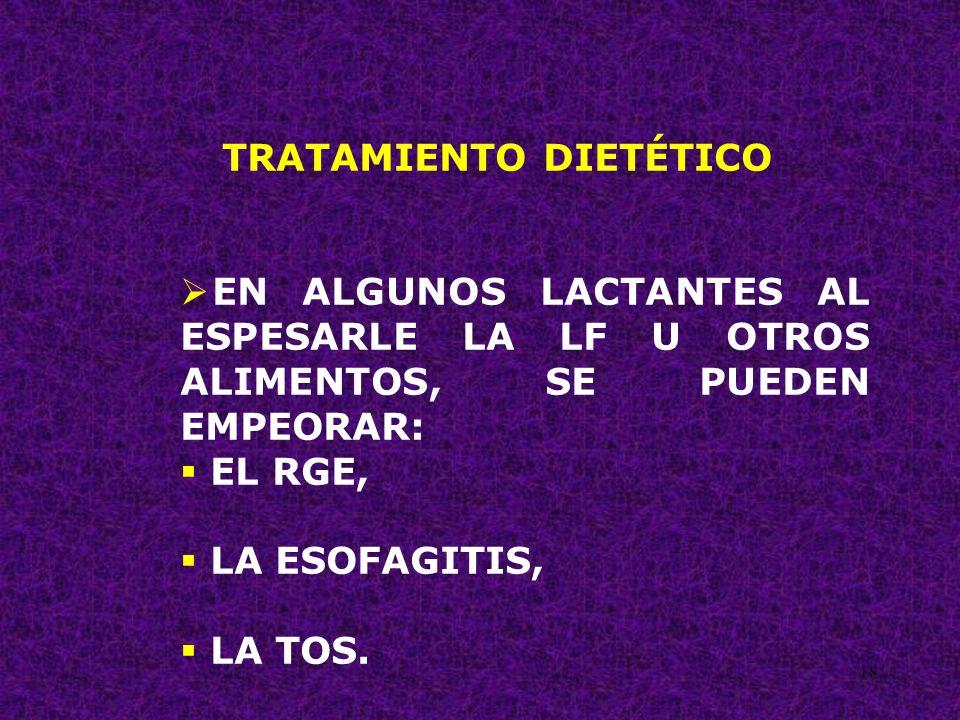 18 TRATAMIENTO DIETÉTICO EN ALGUNOS LACTANTES AL ESPESARLE LA LF U OTROS ALIMENTOS, SE PUEDEN EMPEORAR: EL RGE, LA ESOFAGITIS, LA TOS.