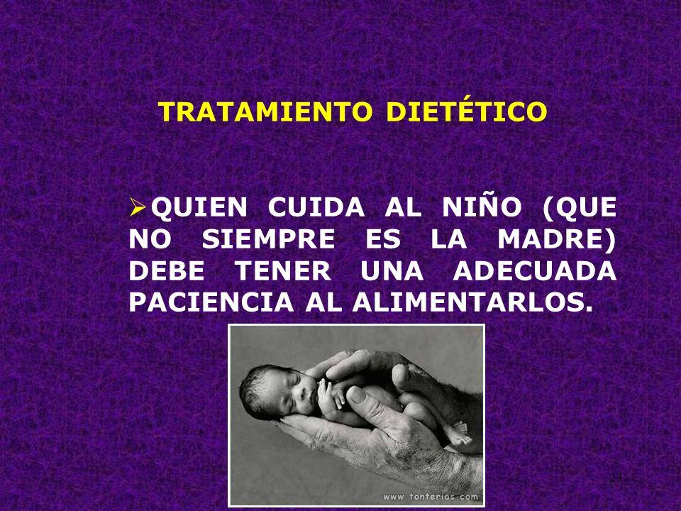 23 TRATAMIENTO DIETÉTICO QUIEN CUIDA AL NIÑO (QUE NO SIEMPRE ES LA MADRE) DEBE TENER UNA ADECUADA PACIENCIA AL ALIMENTARLOS.