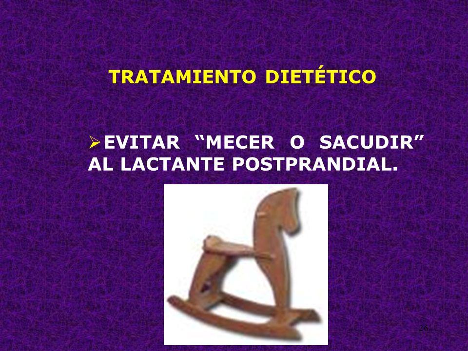 26 TRATAMIENTO DIETÉTICO EVITAR MECER O SACUDIR AL LACTANTE POSTPRANDIAL.