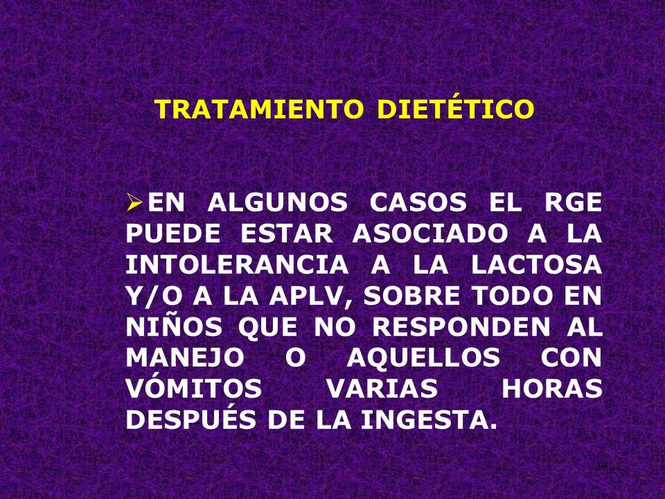 38 TRATAMIENTO DIETÉTICO EN ALGUNOS CASOS EL RGE PUEDE ESTAR ASOCIADO A LA INTOLERANCIA A LA LACTOSA Y/O A LA APLV, SOBRE TODO EN NIÑOS QUE NO RESPOND