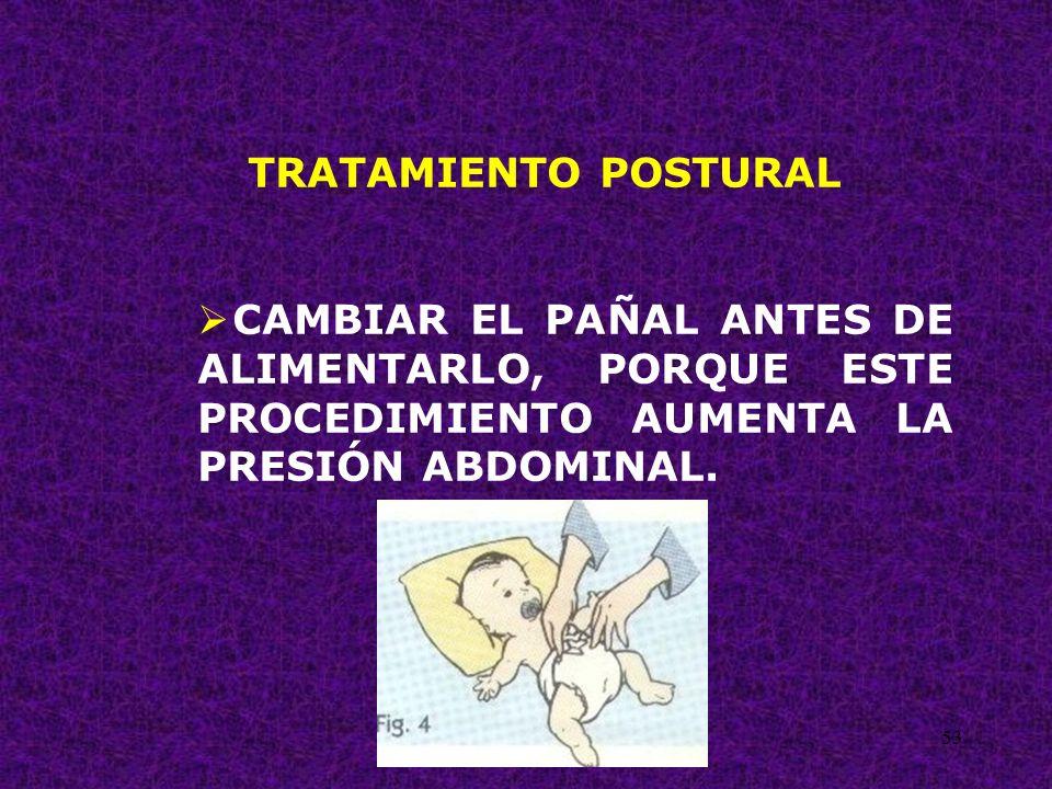 53 TRATAMIENTO POSTURAL CAMBIAR EL PAÑAL ANTES DE ALIMENTARLO, PORQUE ESTE PROCEDIMIENTO AUMENTA LA PRESIÓN ABDOMINAL.