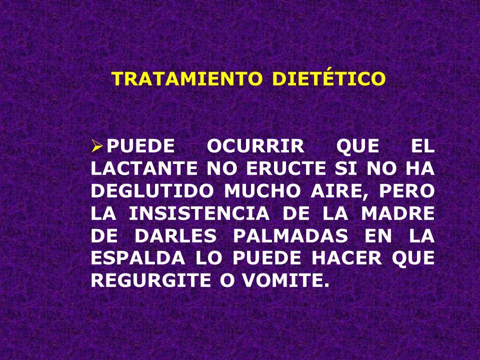8 TRATAMIENTO DIETÉTICO PUEDE OCURRIR QUE EL LACTANTE NO ERUCTE SI NO HA DEGLUTIDO MUCHO AIRE, PERO LA INSISTENCIA DE LA MADRE DE DARLES PALMADAS EN L