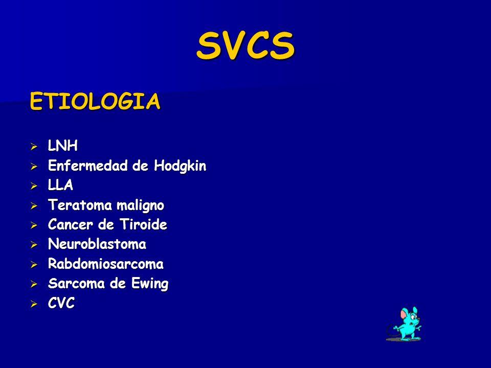 SVCS ETIOLOGIA LNH LNH Enfermedad de Hodgkin Enfermedad de Hodgkin LLA LLA Teratoma maligno Teratoma maligno Cancer de Tiroide Cancer de Tiroide Neuroblastoma Neuroblastoma Rabdomiosarcoma Rabdomiosarcoma Sarcoma de Ewing Sarcoma de Ewing CVC CVC