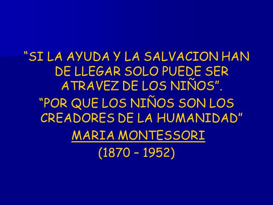 SI LA AYUDA Y LA SALVACION HAN DE LLEGAR SOLO PUEDE SER ATRAVEZ DE LOS NIÑOS. POR QUE LOS NIÑOS SON LOS CREADORES DE LA HUMANIDAD MARIA MONTESSORI (18