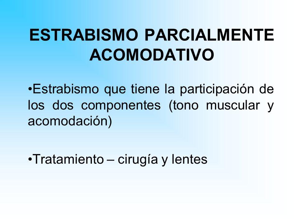 ESTRABISMO PARCIALMENTE ACOMODATIVO Estrabismo que tiene la participación de los dos componentes (tono muscular y acomodación) Tratamiento – cirugía y