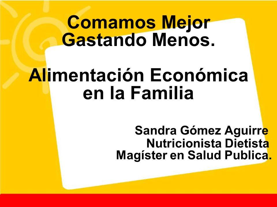 Comamos Mejor Gastando Menos. Alimentación Económica en la Familia Sandra Gómez Aguirre Nutricionista Dietista Magíster en Salud Publica.