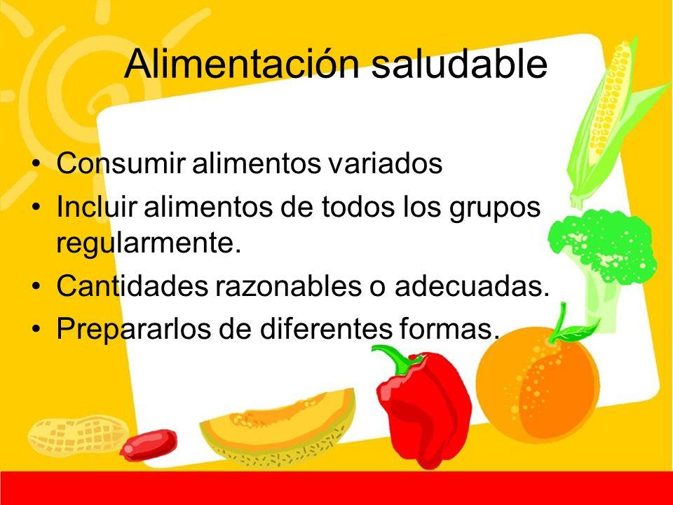 Alimentación saludable Consumir alimentos variados Incluir alimentos de todos los grupos regularmente. Cantidades razonables o adecuadas. Prepararlos