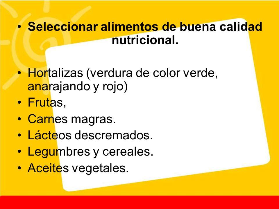 Seleccionar alimentos de buena calidad nutricional. Hortalizas (verdura de color verde, anarajando y rojo) Frutas, Carnes magras. Lácteos descremados.