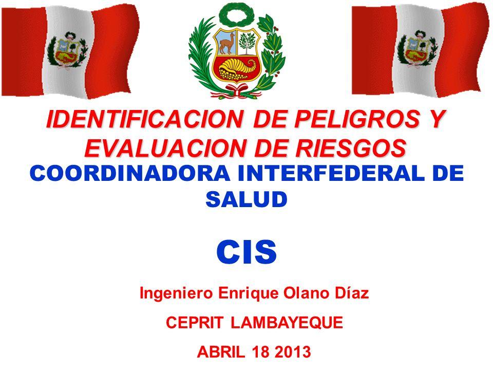 IDENTIFICACION DE PELIGROS Y EVALUACION DE RIESGOS Ingeniero Enrique Olano Díaz CEPRIT LAMBAYEQUE ABRIL 18 2013 COORDINADORA INTERFEDERAL DE SALUD CIS