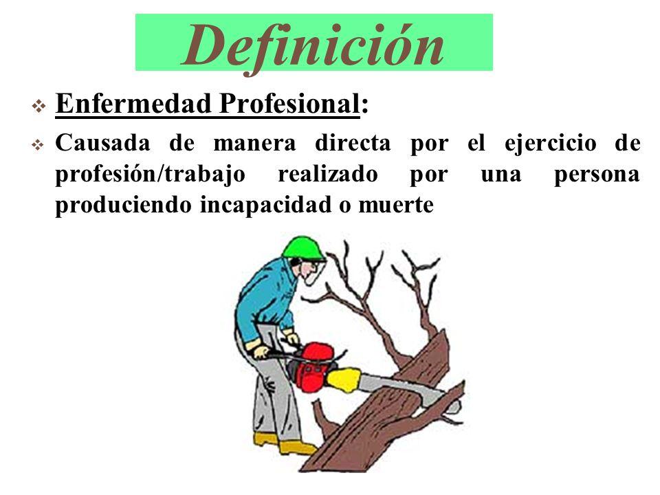 Definición Enfermedad Profesional: Causada de manera directa por el ejercicio de profesión/trabajo realizado por una persona produciendo incapacidad o