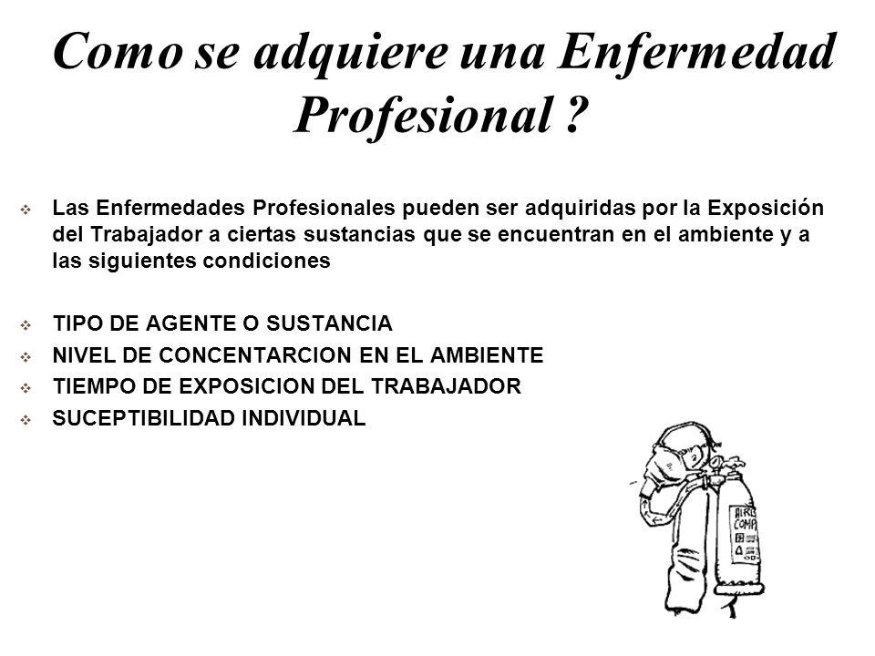 Como se adquiere una Enfermedad Profesional ? Las Enfermedades Profesionales pueden ser adquiridas por la Exposición del Trabajador a ciertas sustanci