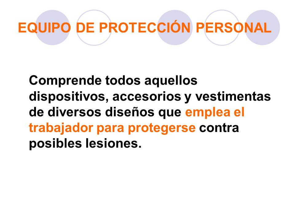 EQUIPO DE PROTECCIÓN PERSONAL Comprende todos aquellos dispositivos, accesorios y vestimentas de diversos diseños que emplea el trabajador para proteg