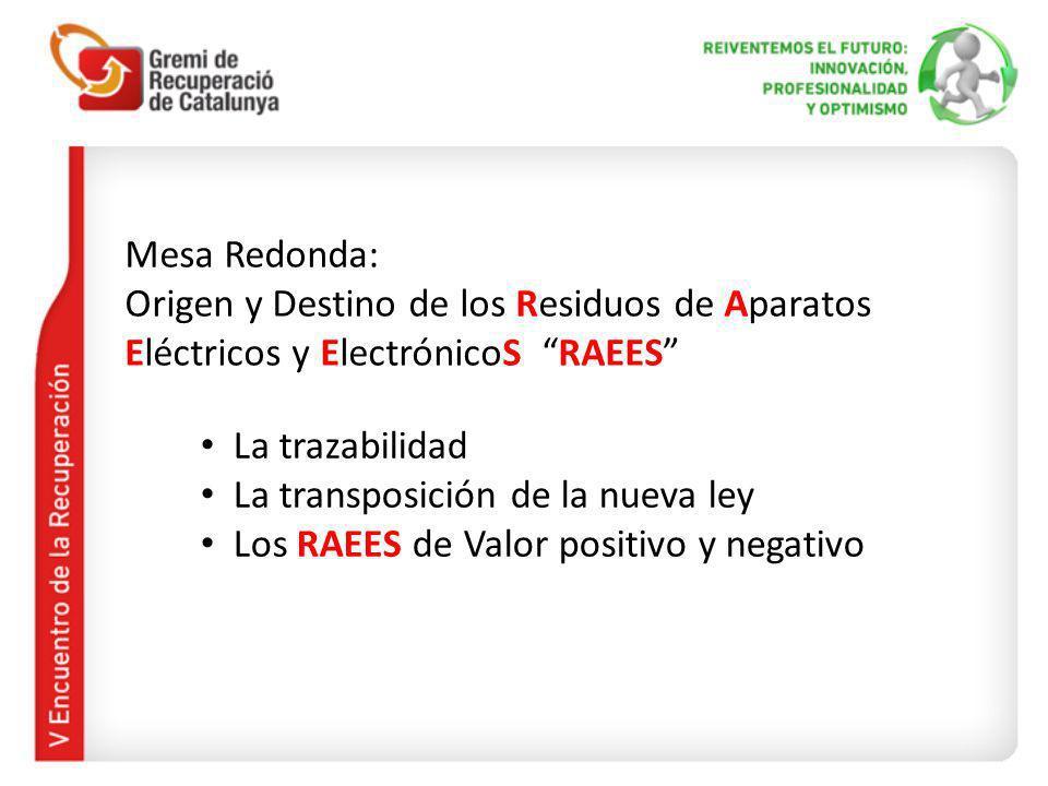 Mesa Redonda: Origen y Destino de los Residuos de Aparatos Eléctricos y ElectrónicoS RAEES La trazabilidad La transposición de la nueva ley Los RAEES de Valor positivo y negativo