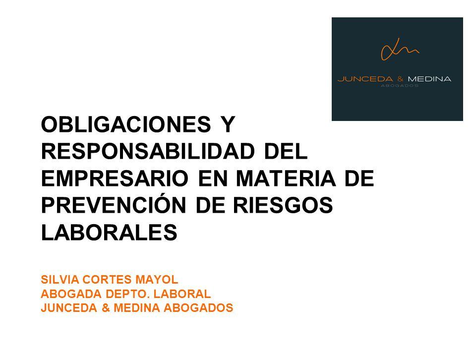 OBLIGACIONES Y RESPONSABILIDAD DEL EMPRESARIO EN MATERIA DE PREVENCIÓN DE RIESGOS LABORALES SILVIA CORTES MAYOL ABOGADA DEPTO. LABORAL JUNCEDA & MEDIN
