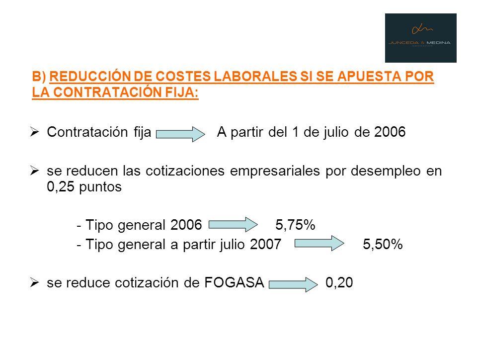 B) REDUCCIÓN DE COSTES LABORALES SI SE APUESTA POR LA CONTRATACIÓN FIJA: Contratación fija A partir del 1 de julio de 2006 se reducen las cotizaciones