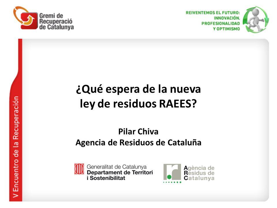 ¿Qué espera de la nueva ley de residuos RAEES? Pilar Chiva Agencia de Residuos de Cataluña