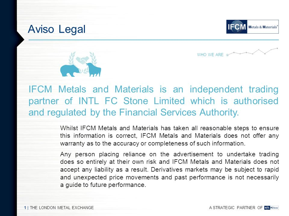 A STRATEGIC PARTNER OF THE LONDON METAL EXCHANGE1   Aviso Legal IFCM Metals and Materials is an independent trading partner of INTL FC Stone Limited which is authorised and regulated by the Financial Services Authority.