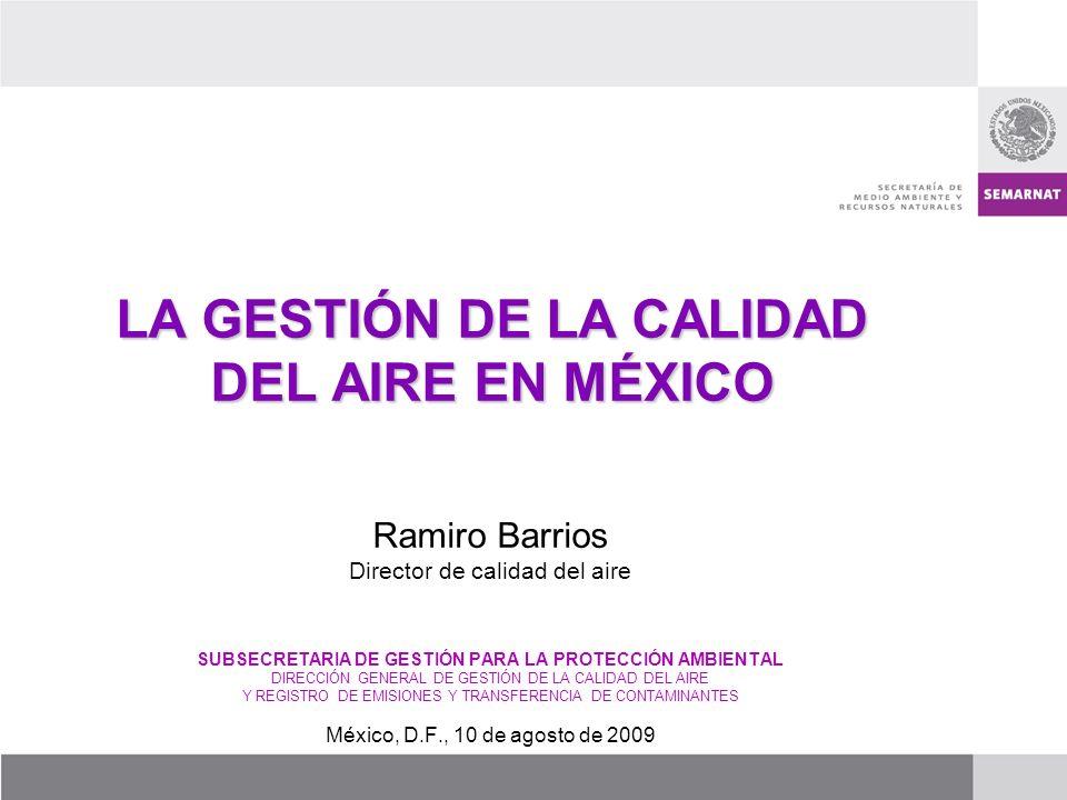 LA GESTIÓN DE LA CALIDAD DEL AIRE EN MÉXICO Ramiro Barrios Director de calidad del aire SUBSECRETARIA DE GESTIÓN PARA LA PROTECCIÓN AMBIENTAL DIRECCIÓ
