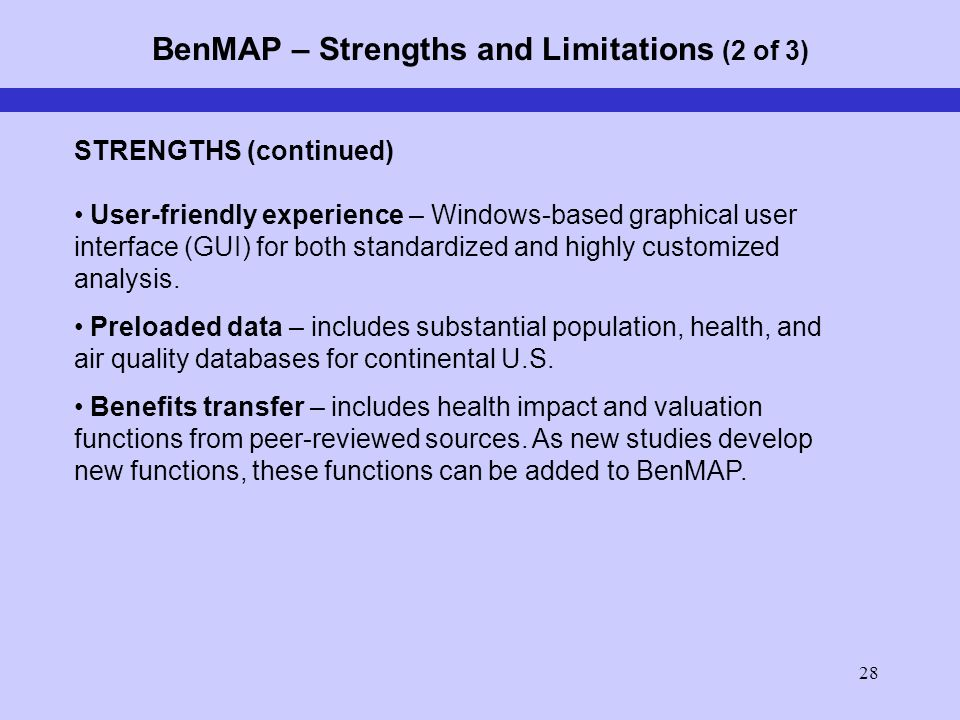 28 BenMAP – Strengths and Limitations (2 of 3) STRENGTHS (continued) User-friendly experience – Windows-based graphical user interface (GUI) for both standardized and highly customized analysis.