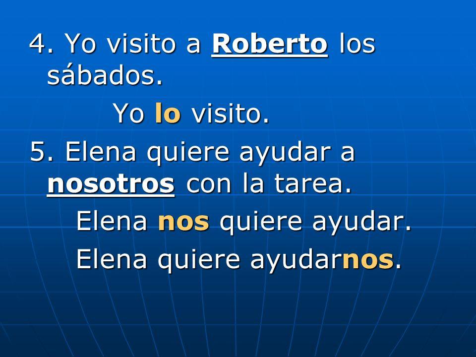 4. Yo visito a Roberto los sábados. Yo lo visito.