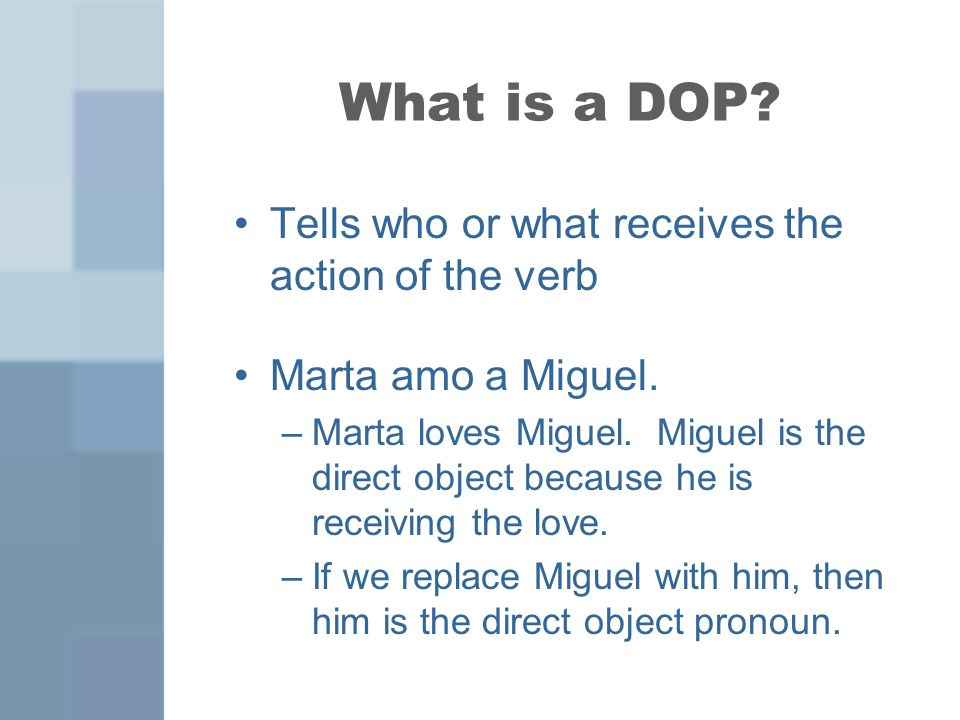 What is a DOP? Tells who or what receives the action of the verb Marta amo a Miguel. –Marta loves Miguel. Miguel is the direct object because he is re