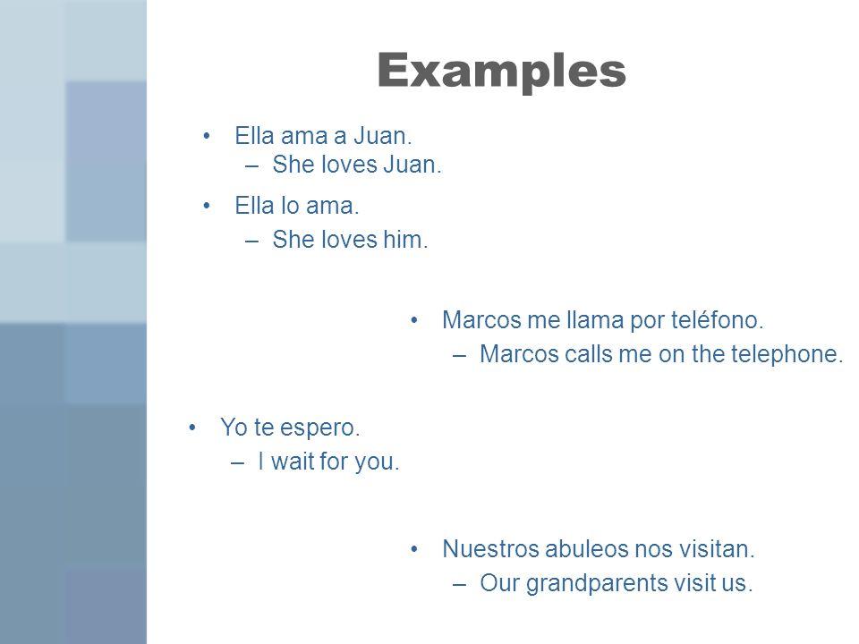 Examples Ella ama a Juan. –She loves Juan. Ella lo ama. –She loves him. Marcos me llama por teléfono. –Marcos calls me on the telephone. Yo te espero.