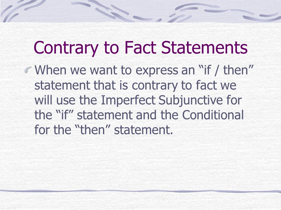 Contrary to Fact Statements When we want to express an if / then statement that is contrary to fact we will use the Imperfect Subjunctive for the if s