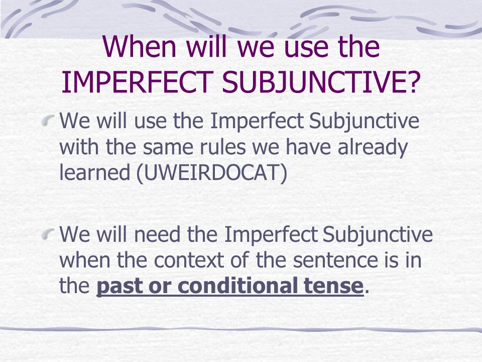When will we use the IMPERFECT SUBJUNCTIVE? We will use the Imperfect Subjunctive with the same rules we have already learned (UWEIRDOCAT) We will nee