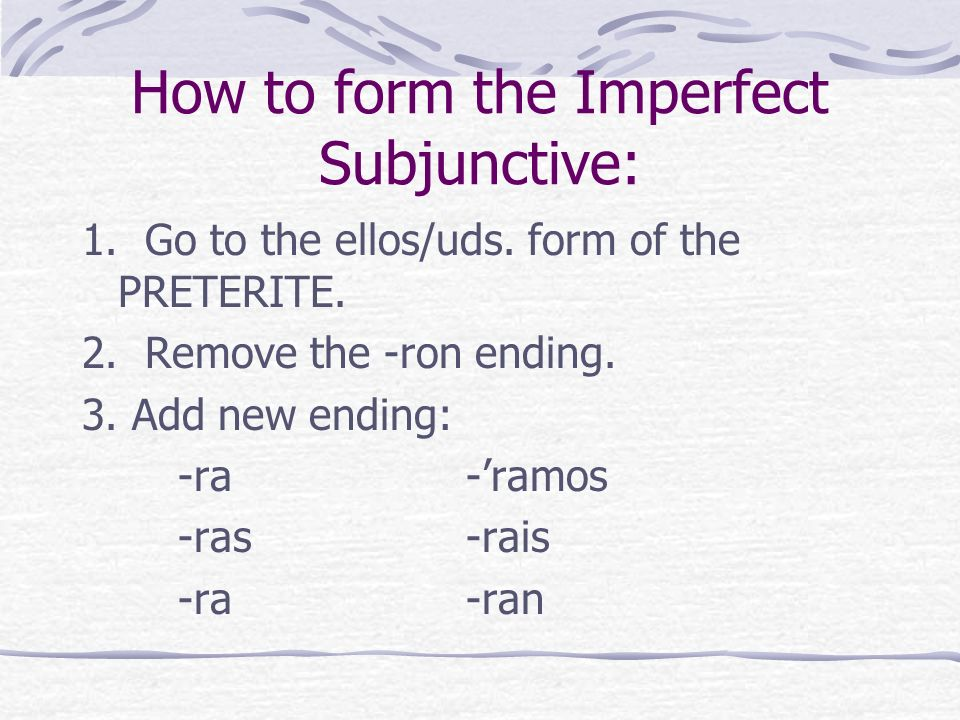 How to form the Imperfect Subjunctive: 1. Go to the ellos/uds.